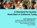 A Standard for Quality:  Head Start in California Today  Judie Englesby-Smith California Head Start Board Member First 5