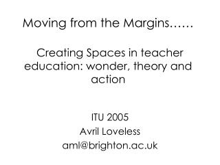 Moving from the Margins…… Creating Spaces in teacher education: wonder, theory and action
