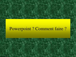 Powerpoint ? Comment faire ?