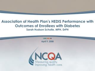 Association of Health Plan s HEDIS Performance with Outcomes of Enrollees with Diabetes Sarah Hudson Scholle, MPH, DrPH