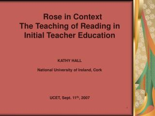 Rose in Context The Teaching of Reading in  Initial Teacher Education  KATHY HALL National University of Ireland, Cork U