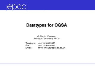 Datatypes for OGSA Dr Martin Westhead Principal Consultant, EPCC    Telephone:	+44 131 650 5958