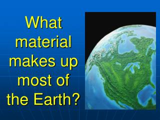 What material makes up  most of the Earth?