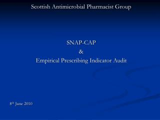 Scottish Antimicrobial Pharmacist Group SNAP-CAP & Empirical Prescribing Indicator Audit