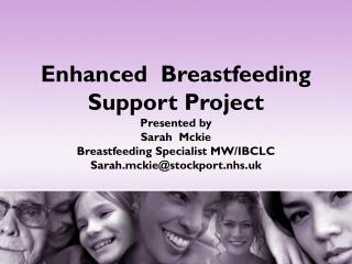Enhanced  Breastfeeding Support Project Presented by  Sarah  Mckie Breastfeeding Specialist MW/IBCLC Sarah.mckie@stockpo