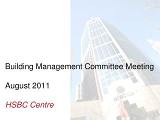 Building Management Committee Meeting  August 2011 HSBC Centre