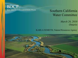 Southern California  Water Committee March 26, 2010 Ontario KARLA NEMETH, Natural Resources Agency