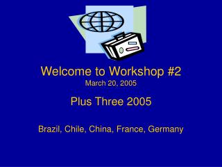 Welcome to Workshop #2 March 20, 2005