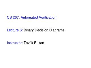 CS 267: Automated Verification Lecture 6:  Binary Decision Diagrams Instructor:  Tevfik Bultan