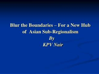 Blur the Boundaries – For a New Hub                of  Asian Sub-Regionalism By	 KPV Nair