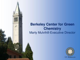 Berkeley Center for Green Chemistry  Marty Mulvihill-Executive Director