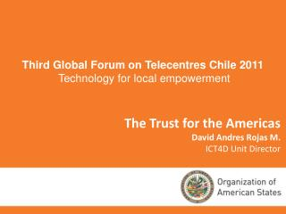 The Trust for the Americas David Andres Rojas M. ICT4D Unit Director
