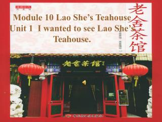 Module 10 Lao She's Teahouse Unit 1  I wanted to see Lao She's Teahouse.
