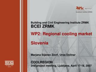 Building and Civil Engineering Institute ZRMK BCEI ZRMK WP2: Regional cooling market Slovenia