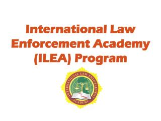 International Law Enforcement Academy (ILEA) Program