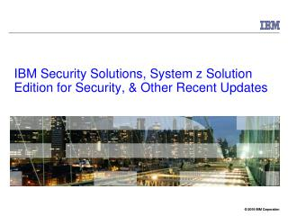 IBM Security Solutions, System z Solution Edition for Security,  Other Recent Updates
