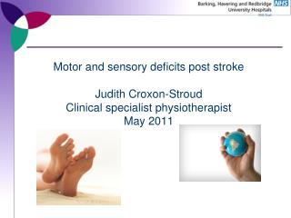 Motor and sensory deficits post stroke Judith Croxon-Stroud Clinical specialist physiotherapist