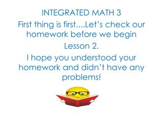 INTEGRATED MATH 3 First thing is first....Let's check our homework before we begin  Lesson 2.