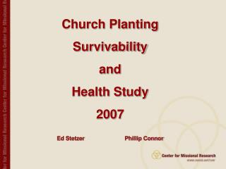 Church Planting  Survivability  and  Health Study  2007 Ed Stetzer 		Phillip Connor