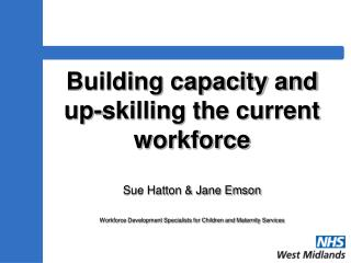 Building capacity and  up-skilling the current workforce   Sue Hatton  Jane Emson  Workforce Development Specialists for
