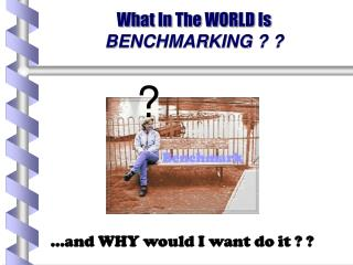 What In The WORLD Is  BENCHMARKING ? ?