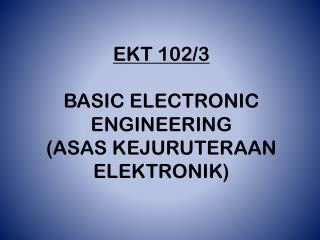 EKT 102/3 BASIC ELECTRONIC ENGINEERING (ASAS KEJURUTERAAN ELEKTRONIK)