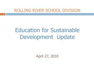 ROLLING RIVER SCHOOL DIVISION Education for Sustainable Development  Update April 27, 2010