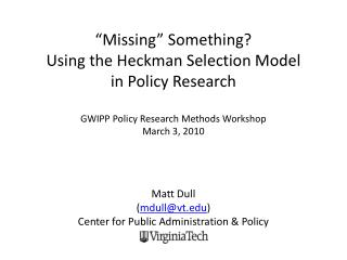 Missing  Something  Using the Heckman Selection Model  in Policy Research   GWIPP Policy Research Methods Workshop Marc