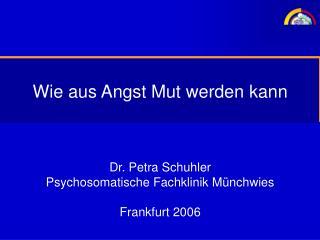 Wie aus Angst Mut werden kann Dr. Petra Schuhler Psychosomatische Fachklinik Münchwies Frankfurt 2006