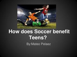 How does Soccer benefit Teens?