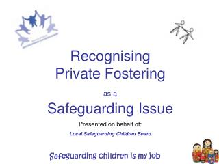 Recognising  Private Fostering  as a Safeguarding Issue Presented on behalf of: