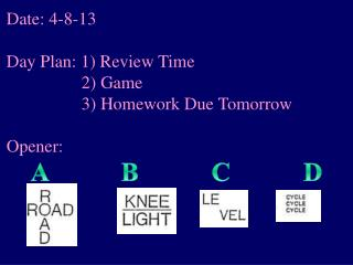 Date: 4-8-13 Day Plan: 1) Review Time 	         2) Game 	         3) Homework Due Tomorrow