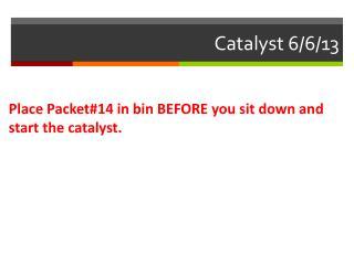Catalyst  6/6 /13