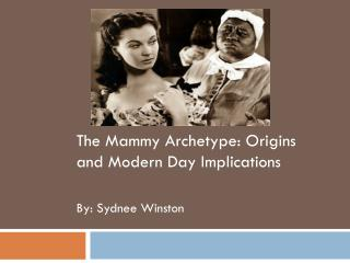 The Mammy Archetype: Origins and Modern Day Implications By: Sydnee Winston