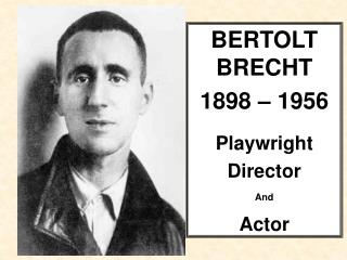 BERTOLT BRECHT 1898 – 1956 Playwright  Director  And  Actor