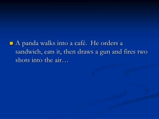 A panda walks into a café.  He orders a sandwich, eats it, then draws a gun and fires two shots into the air…
