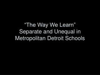 """The Way We Learn"" Separate and Unequal in Metropolitan Detroit Schools"