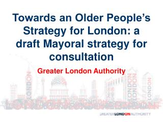 Towards an Older People's Strategy for London: a draft Mayoral strategy for consultation