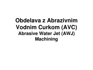 Obdelava z  Abrazivnim  Vodnim Curkom (AVC) Abrasive Water Jet  (AWJ)  Machining