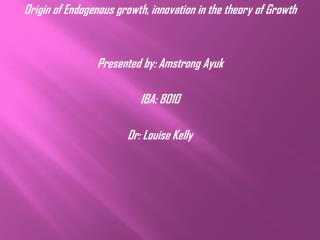 Origin of Endogenous growth, innovation in the theory of Growth Presented by: Amstrong Ayuk