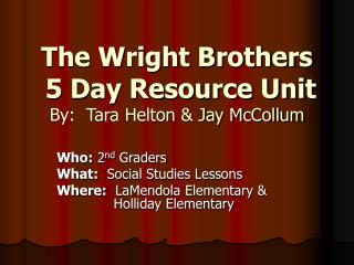 The Wright Brothers   5 Day Resource Unit By:  Tara Helton & Jay McCollum
