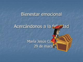 Bienestar emocional Acercándonos a la felicidad María Jesús Cabello Garay 29 de marzo de 2.011