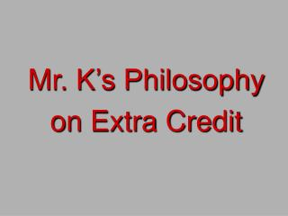 Mr. K's Philosophy  on Extra Credit