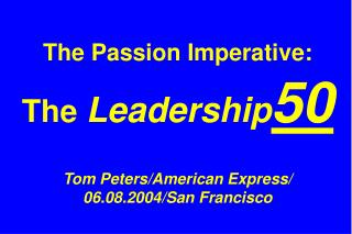 The Passion Imperative:  The  Leadership 50 Tom Peters/American Express/  06.08.2004/San Francisco