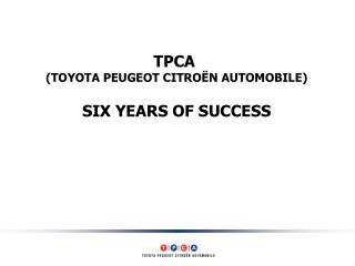TPCA  (TOYOTA PEUGEOT CITROËN AUTOMOBILE) SIX YEARS OF SUCCESS