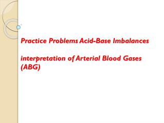Practice Problems Acid-Base  Imbalances interpretation of Arterial Blood Gases (ABG)