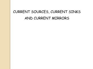 CURRENT SOURCES, CURRENT SINKS  AND CURRENT MIRRORS