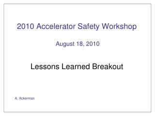 2010 Accelerator Safety Workshop  August 18, 2010 Lessons Learned Breakout A. Ackerman