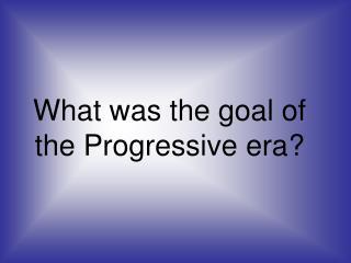 What was the goal of the Progressive era?