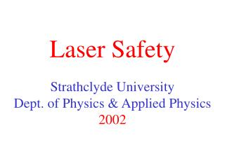 Laser Safety Strathclyde University Dept. of Physics & Applied Physics 2002